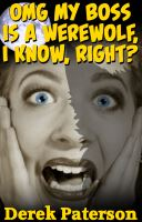OMG MY BOSS IS A WEREWOLF, I KNOW, RIGHT? by Derek Paterson - read sample here